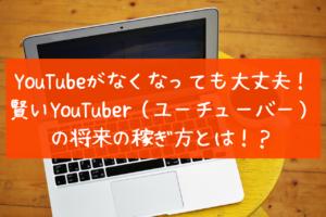 YouTubeがなくなっても大丈夫!賢いユーチューバーの将来の稼ぎ方